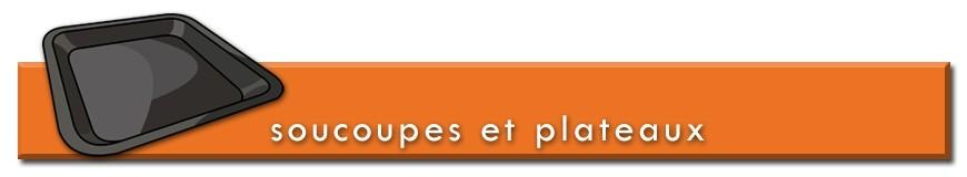 Soucoupes & Plateaux de récupération